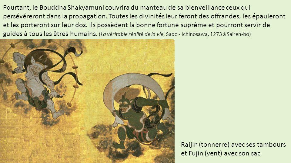 Pourtant, le Bouddha Shakyamuni couvrira du manteau de sa bienveillance ceux qui persévéreront dans la propagation. Toutes les divinités leur feront des offrandes, les épauleront et les porteront sur leur dos. Ils possèdent la bonne fortune suprême et pourront servir de guides à tous les êtres humains. (La véritable réalité de la vie, Sado - Ichinosawa, 1273 à Sairen-bo)