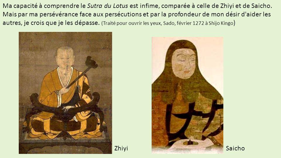 Ma capacité à comprendre le Sutra du Lotus est infime, comparée à celle de Zhiyi et de Saicho. Mais par ma persévérance face aux persécutions et par la profondeur de mon désir d aider les autres, je crois que je les dépasse. (Traité pour ouvrir les yeux, Sado, février 1272 à Shijo Kingo)