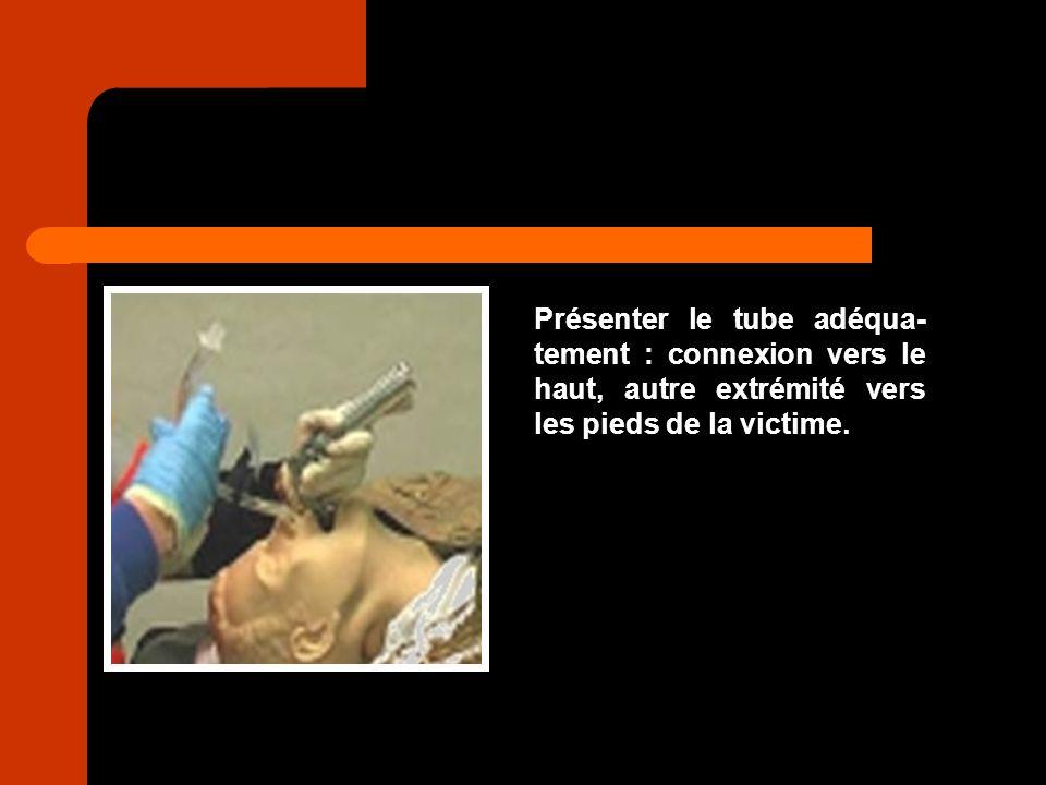 Présenter le tube adéqua-tement : connexion vers le haut, autre extrémité vers les pieds de la victime.