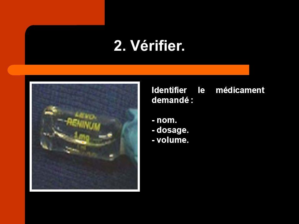 2. Vérifier. Identifier le médicament demandé : - nom. - dosage.