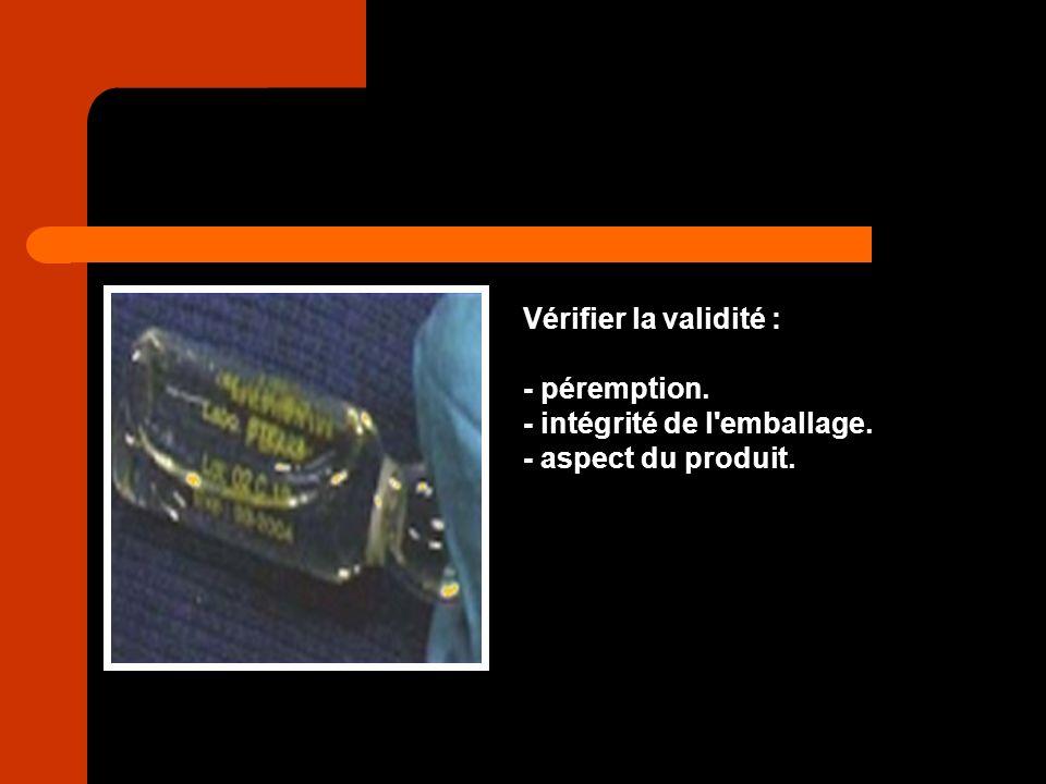 Vérifier la validité : - péremption. - intégrité de l emballage. - aspect du produit.