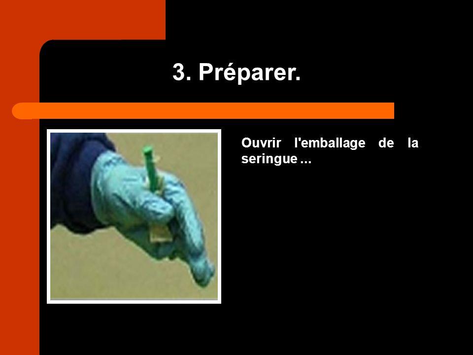 3. Préparer. Ouvrir l emballage de la seringue ...