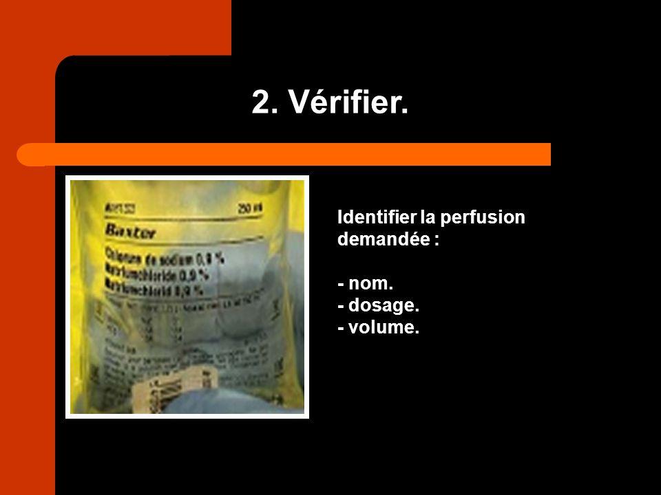 2. Vérifier. Identifier la perfusion demandée : - nom. - dosage.