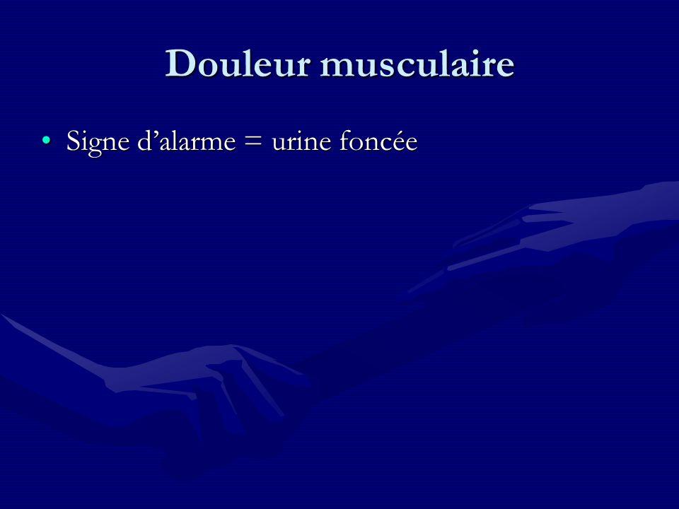 Douleur musculaire Signe d'alarme = urine foncée