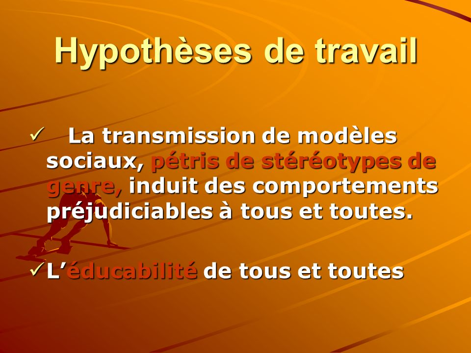 Hypothèses de travail La transmission de modèles sociaux, pétris de stéréotypes de genre, induit des comportements préjudiciables à tous et toutes.