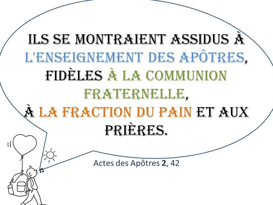 Ils se montraient assidus à l enseignement des apôtres, fidèles à la communion fraternelle, à la fraction du pain et aux prières.