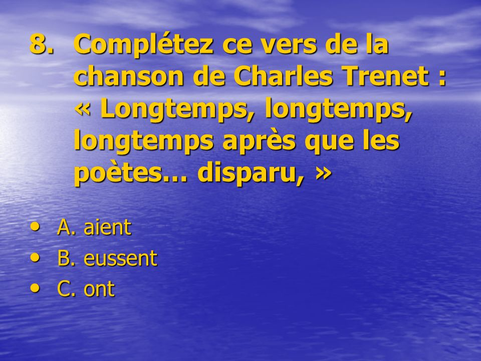8. Complétez ce vers de la chanson de Charles Trenet : « Longtemps, longtemps, longtemps après que les poètes… disparu, »