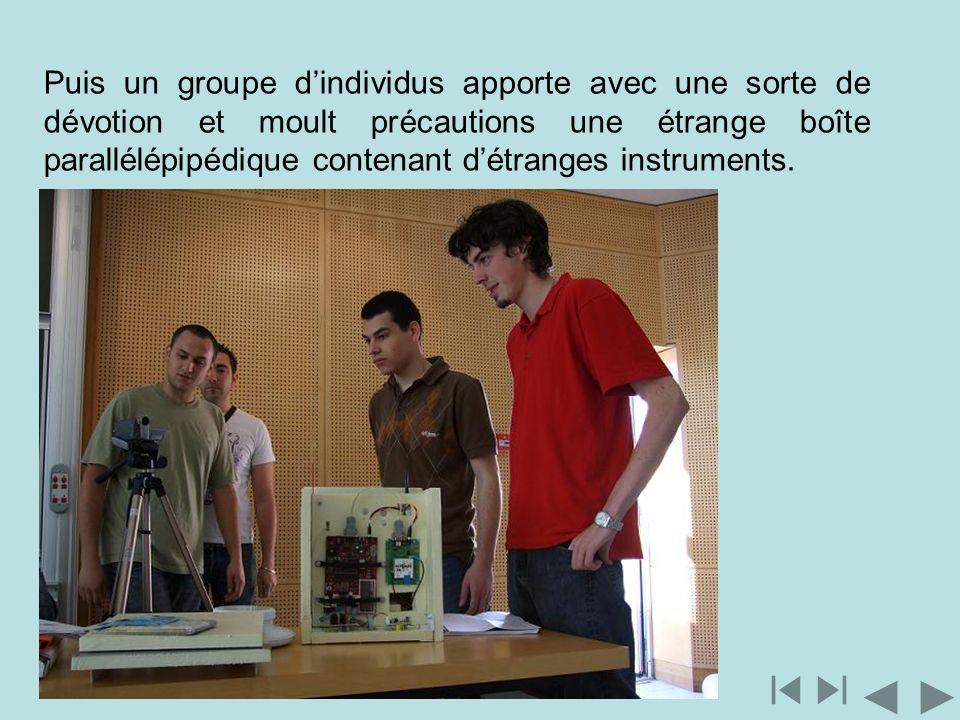 Puis un groupe d'individus apporte avec une sorte de dévotion et moult précautions une étrange boîte parallélépipédique contenant d'étranges instruments.
