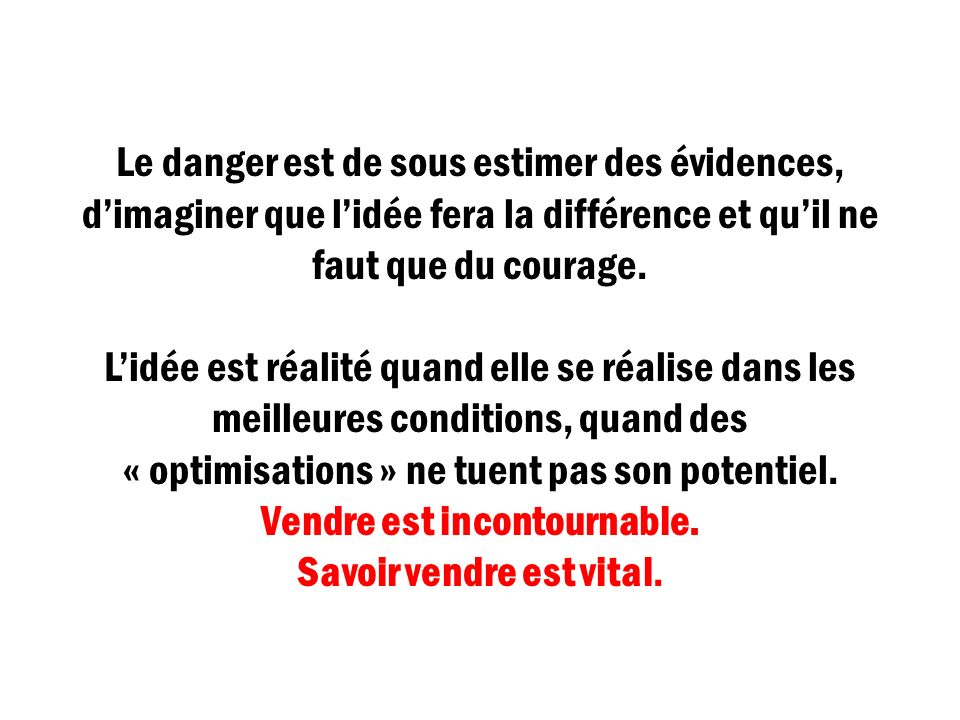 Le danger est de sous estimer des évidences, d'imaginer que l'idée fera la différence et qu'il ne faut que du courage.