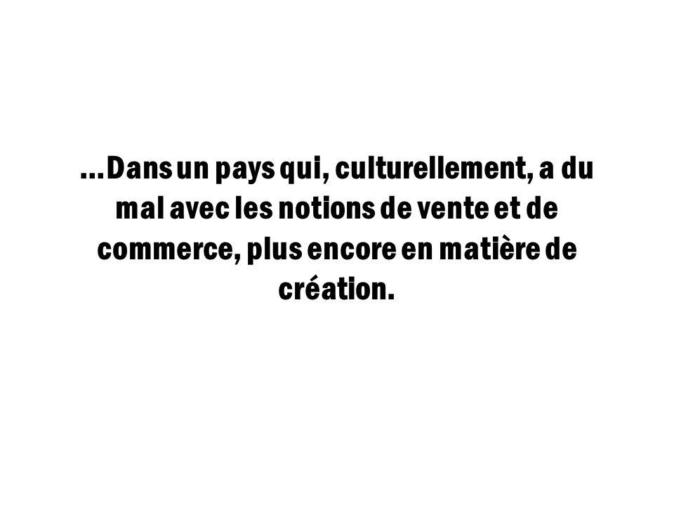 …Dans un pays qui, culturellement, a du mal avec les notions de vente et de commerce, plus encore en matière de création.