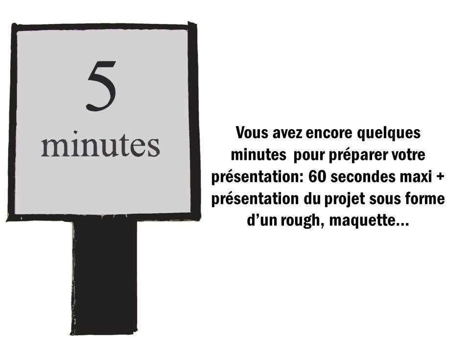 Vous avez encore quelques minutes pour préparer votre présentation: 60 secondes maxi + présentation du projet sous forme d'un rough, maquette…
