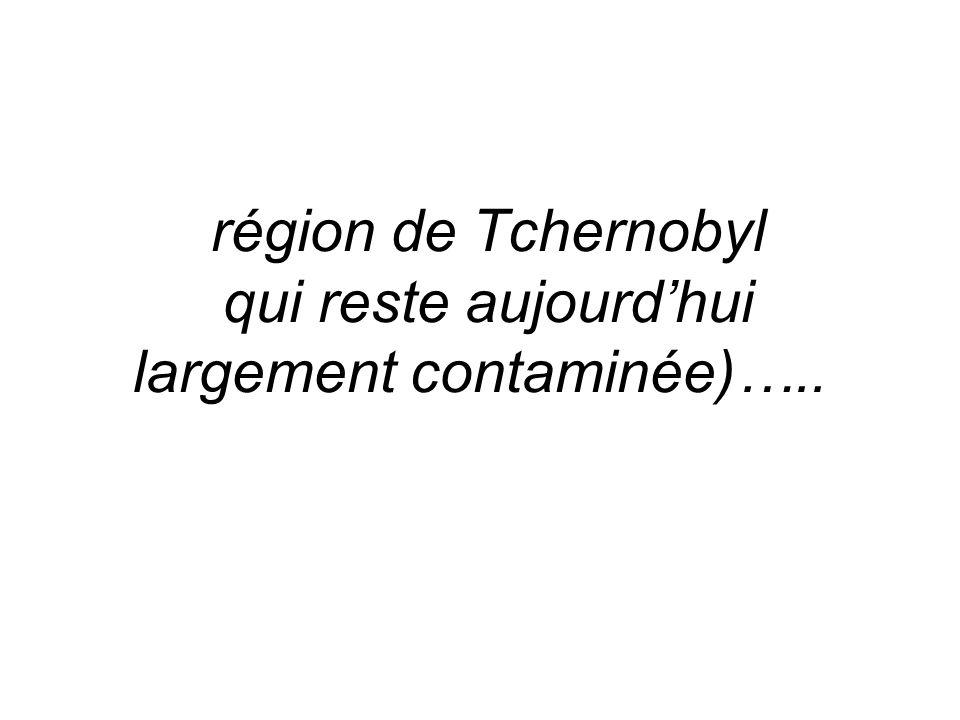 région de Tchernobyl qui reste aujourd'hui largement contaminée)…..