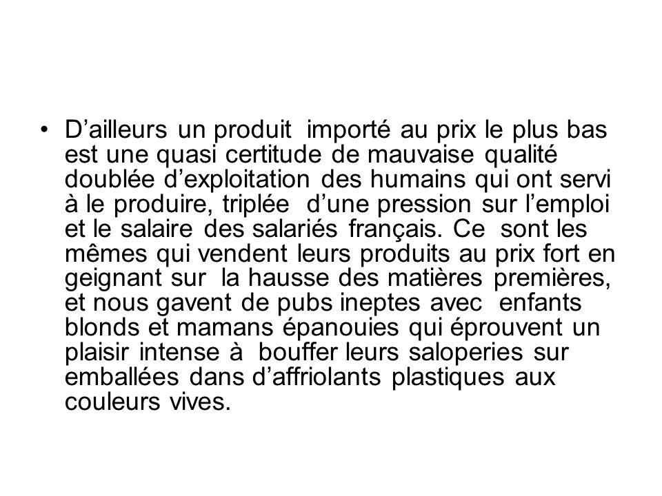 D'ailleurs un produit importé au prix le plus bas est une quasi certitude de mauvaise qualité doublée d'exploitation des humains qui ont servi à le produire, triplée d'une pression sur l'emploi et le salaire des salariés français.