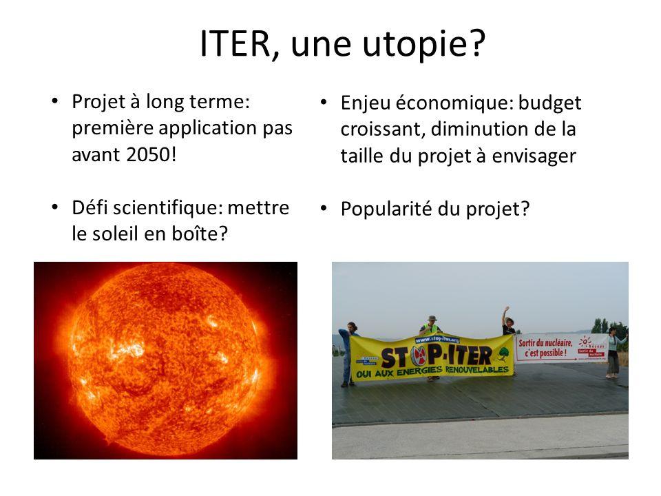 ITER, une utopie Projet à long terme: première application pas avant 2050! Défi scientifique: mettre le soleil en boîte