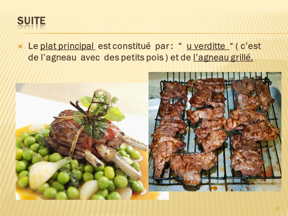 suite Le plat principal est constitué par : u verditte ( c'est de l'agneau avec des petits pois ) et de l'agneau grillé.