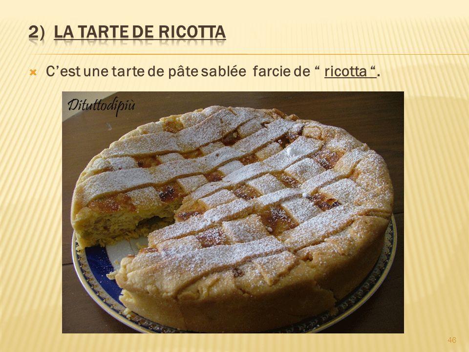 2) LA TARTE DE RICOTTA C'est une tarte de pâte sablée farcie de ricotta .