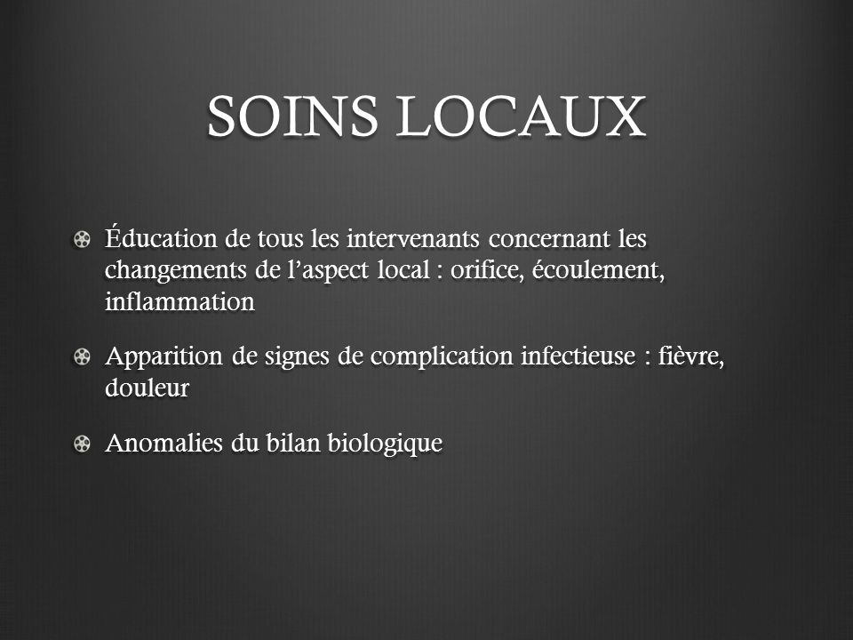 SOINS LOCAUX Éducation de tous les intervenants concernant les changements de l'aspect local : orifice, écoulement, inflammation.