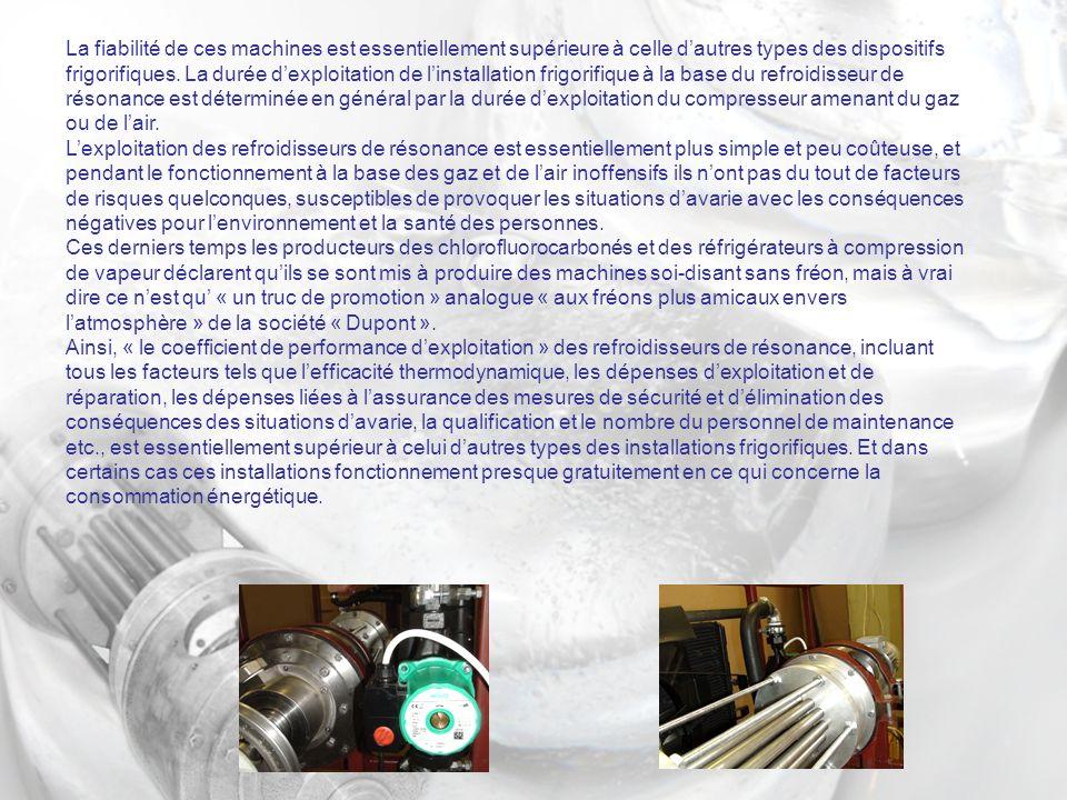La fiabilité de ces machines est essentiellement supérieure à celle d'autres types des dispositifs frigorifiques. La durée d'exploitation de l'installation frigorifique à la base du refroidisseur de résonance est déterminée en général par la durée d'exploitation du compresseur amenant du gaz ou de l'air.