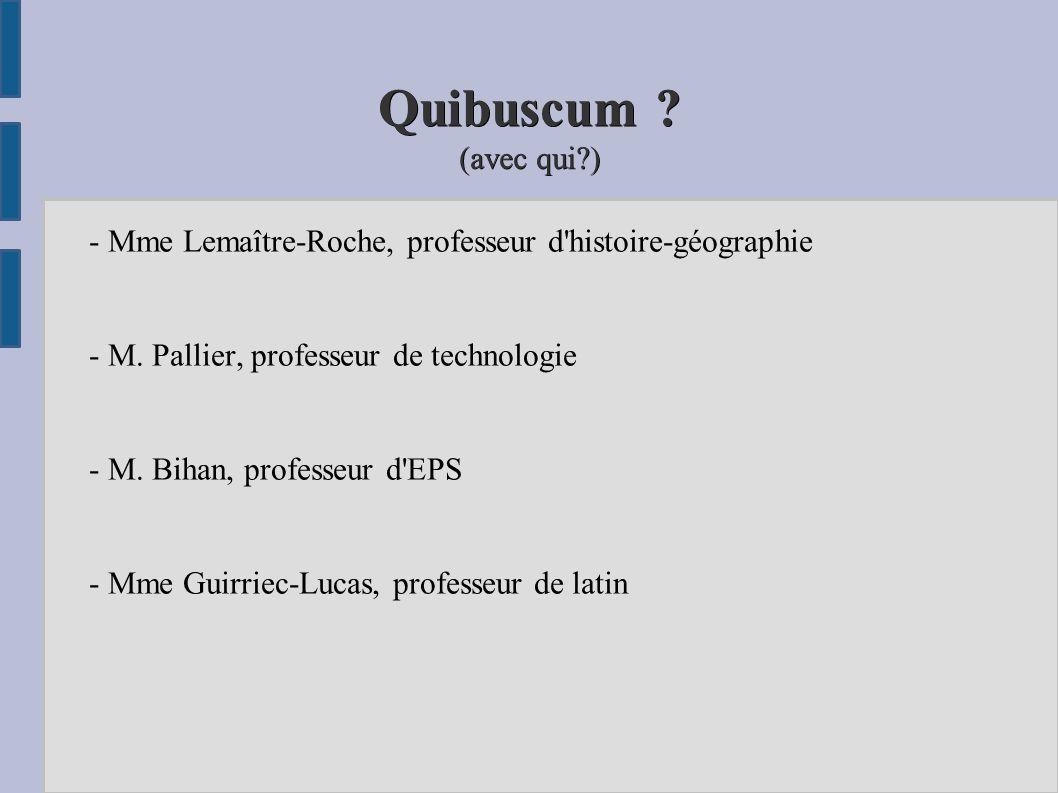 Quibuscum (avec qui ) - Mme Lemaître-Roche, professeur d histoire-géographie. - M. Pallier, professeur de technologie.