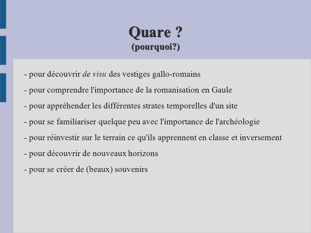 Quare (pourquoi ) - pour découvrir de visu des vestiges gallo-romains. - pour comprendre l importance de la romanisation en Gaule.