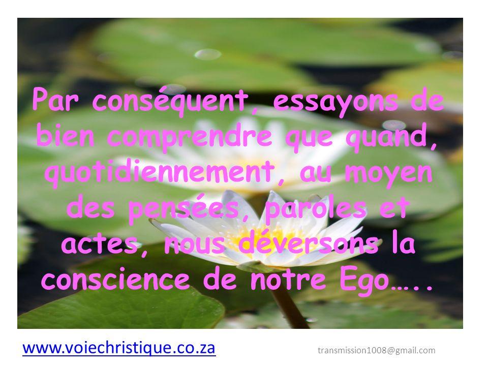 Par conséquent, essayons de bien comprendre que quand, quotidiennement, au moyen des pensées, paroles et actes, nous déversons la conscience de notre Ego…..
