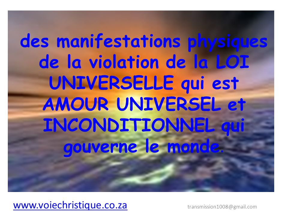 des manifestations physiques de la violation de la LOI UNIVERSELLE qui est AMOUR UNIVERSEL et INCONDITIONNEL qui gouverne le monde.