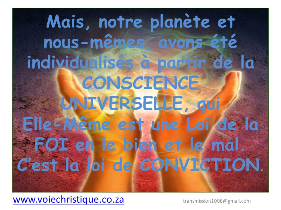 Mais, notre planète et nous-mêmes, avons été individualisés à partir de la CONSCIENCE UNIVERSELLE, qui Elle-Même est une Loi de la FOI en le bien et le mal. C'est la loi de CONVICTION.