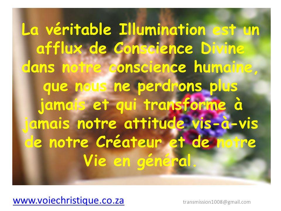 La véritable Illumination est un afflux de Conscience Divine dans notre conscience humaine, que nous ne perdrons plus jamais et qui transforme à jamais notre attitude vis-à-vis de notre Créateur et de notre Vie en général.