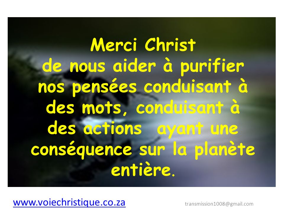 Merci Christ de nous aider à purifier nos pensées conduisant à des mots, conduisant à des actions ayant une conséquence sur la planète entière.