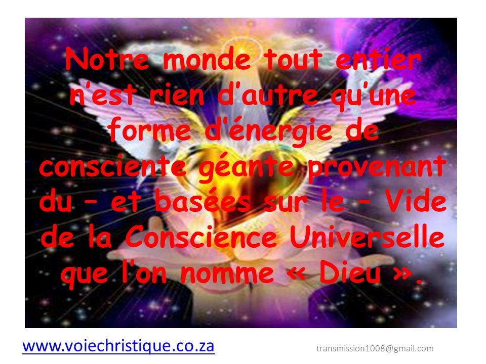 Notre monde tout entier n'est rien d'autre qu'une forme d'énergie de consciente géante provenant du – et basées sur le – Vide de la Conscience Universelle que l'on nomme « Dieu ».