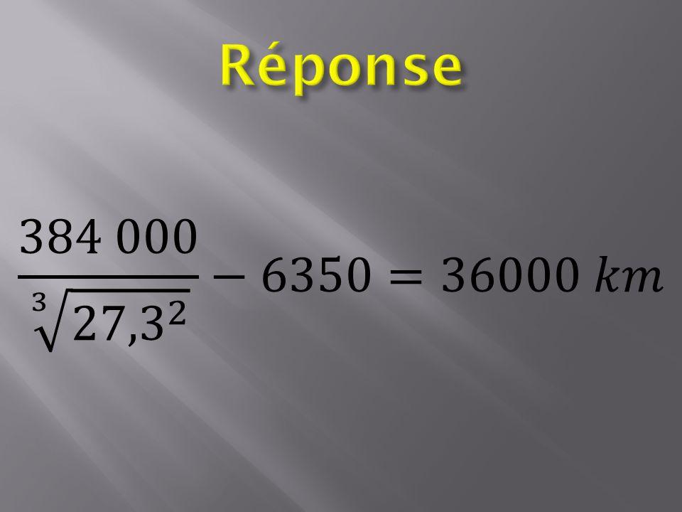 Réponse 384 000 3 27,3 2 −6350=36000 𝑘𝑚