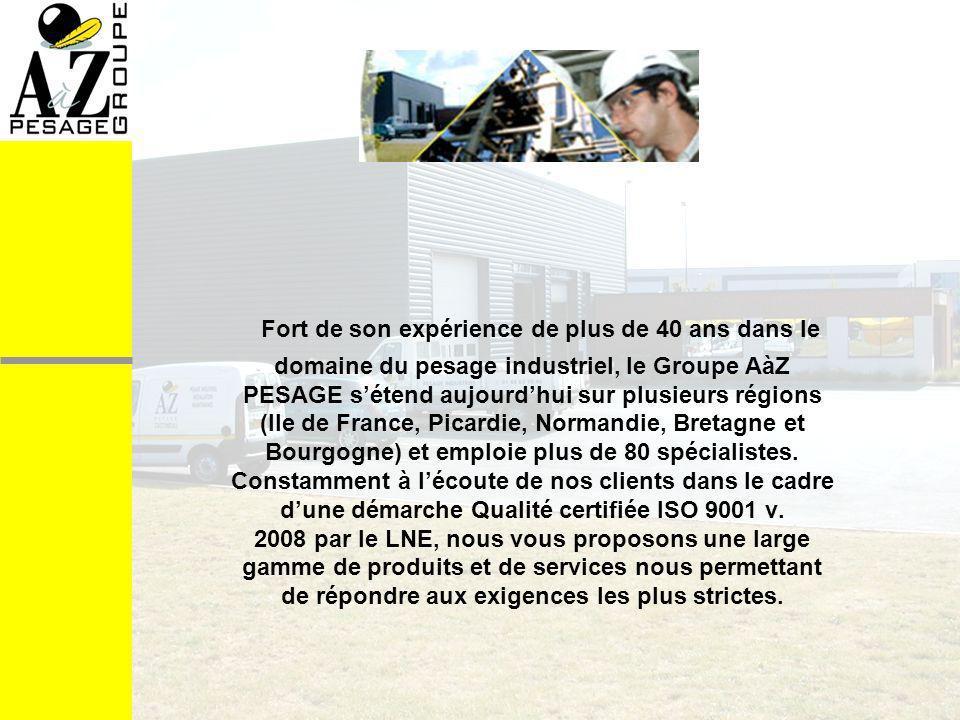 Fort de son expérience de plus de 40 ans dans le domaine du pesage industriel, le Groupe AàZ PESAGE s'étend aujourd'hui sur plusieurs régions (Ile de France, Picardie, Normandie, Bretagne et Bourgogne) et emploie plus de 80 spécialistes.
