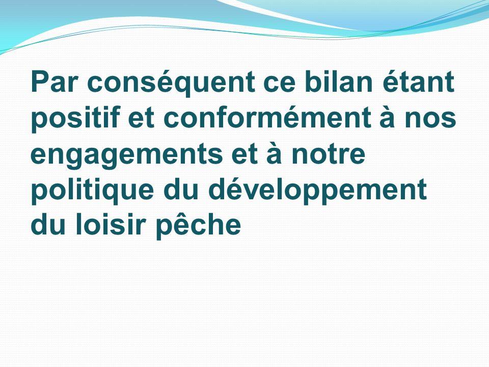 Par conséquent ce bilan étant positif et conformément à nos engagements et à notre politique du développement du loisir pêche