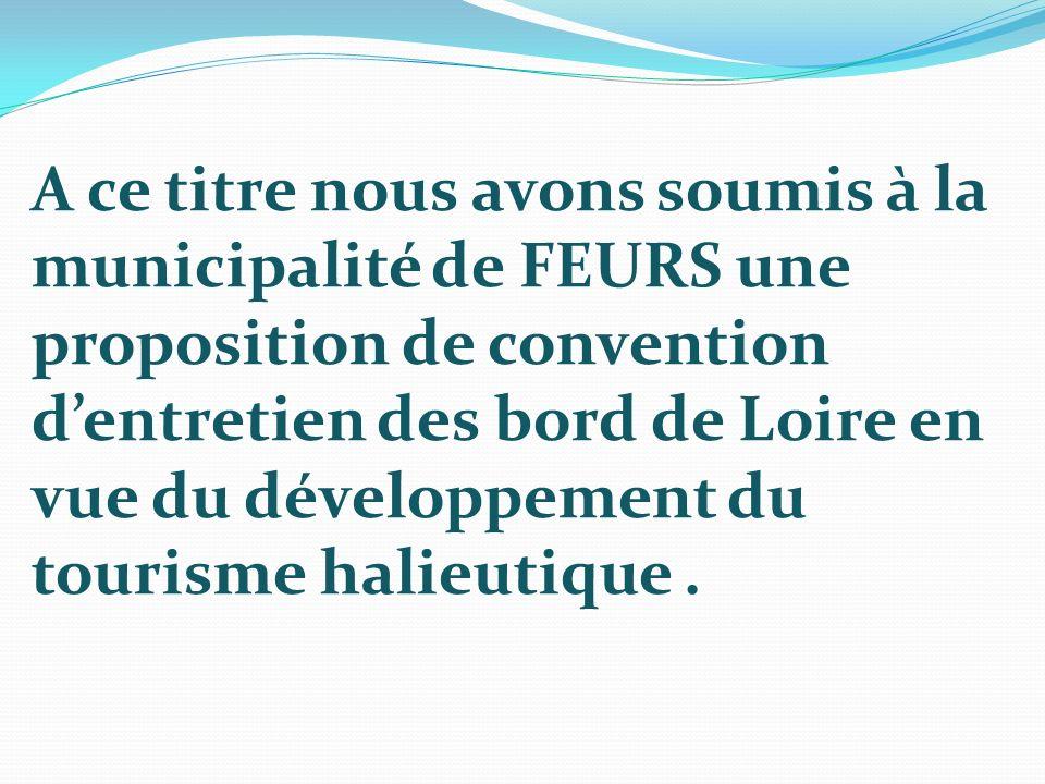 A ce titre nous avons soumis à la municipalité de FEURS une proposition de convention d'entretien des bord de Loire en vue du développement du tourisme halieutique .