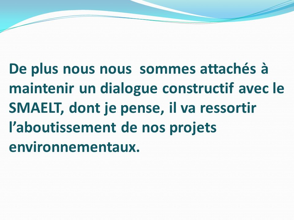 De plus nous nous sommes attachés à maintenir un dialogue constructif avec le SMAELT, dont je pense, il va ressortir l'aboutissement de nos projets environnementaux.