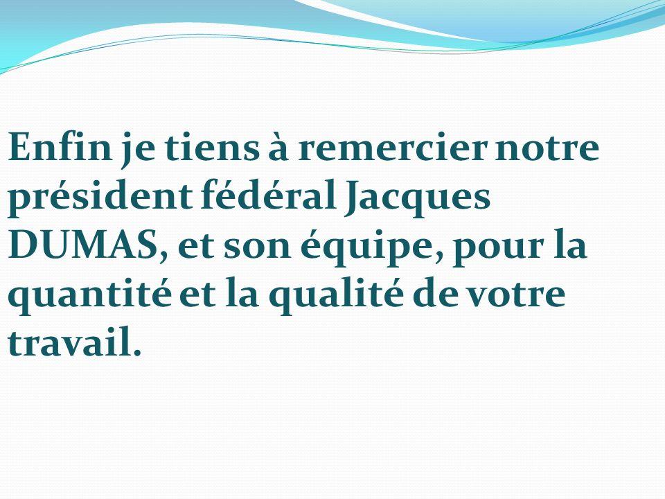 Enfin je tiens à remercier notre président fédéral Jacques DUMAS, et son équipe, pour la quantité et la qualité de votre travail.