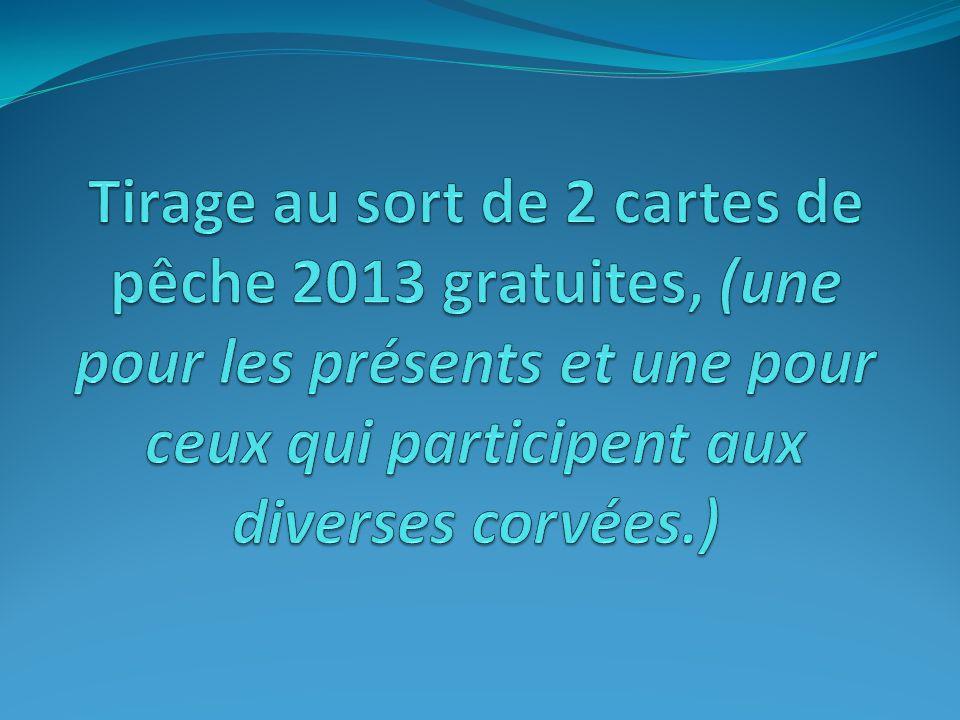 Tirage au sort de 2 cartes de pêche 2013 gratuites, (une pour les présents et une pour ceux qui participent aux diverses corvées.)