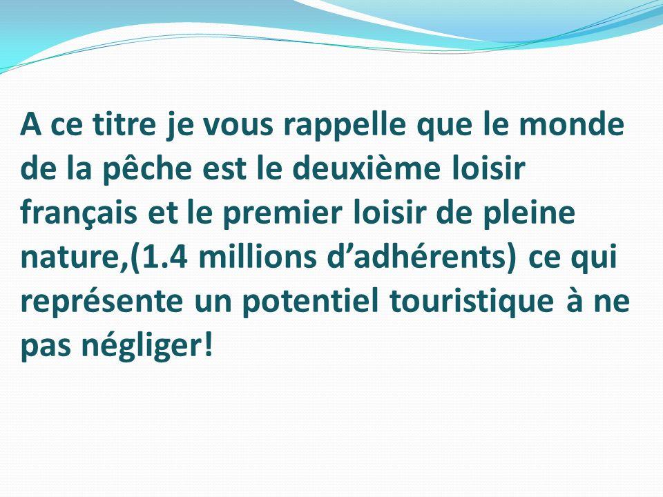 A ce titre je vous rappelle que le monde de la pêche est le deuxième loisir français et le premier loisir de pleine nature,(1.4 millions d'adhérents) ce qui représente un potentiel touristique à ne pas négliger!