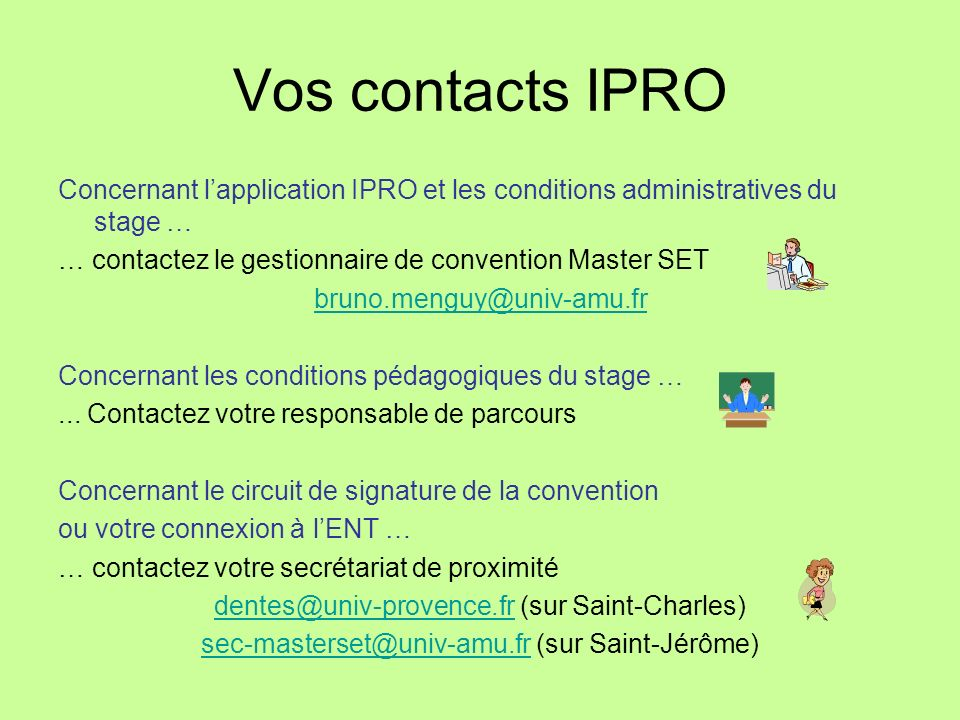 Vos contacts IPRO Concernant l'application IPRO et les conditions administratives du stage … … contactez le gestionnaire de convention Master SET.