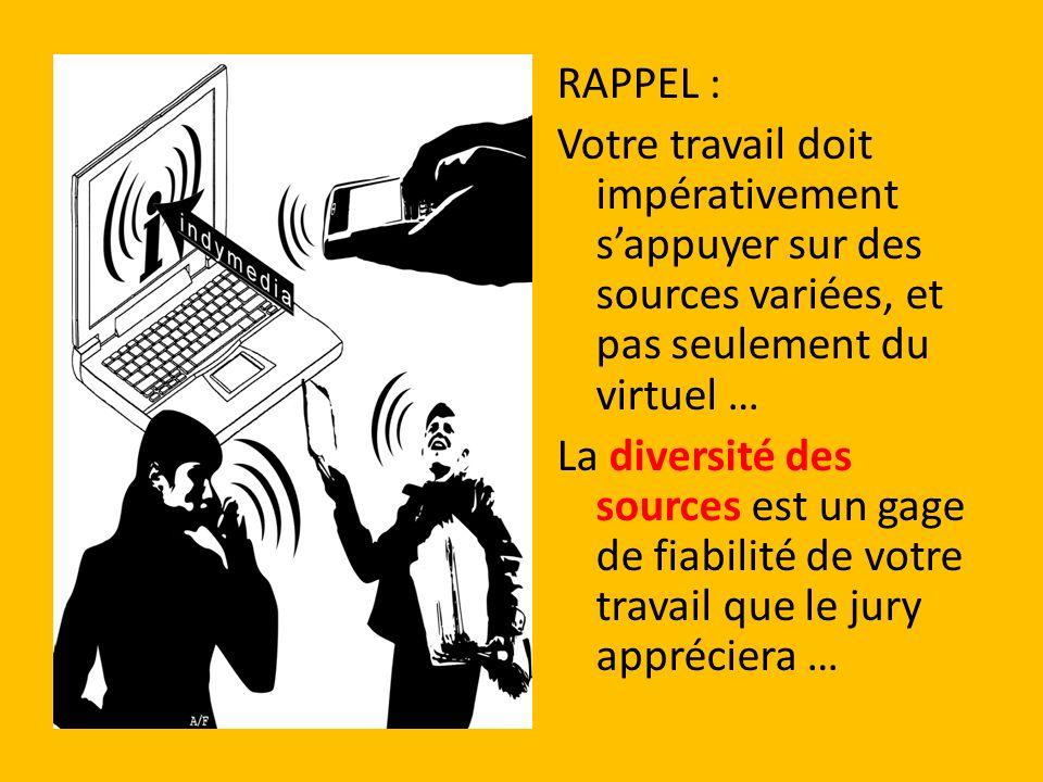 RAPPEL : Votre travail doit impérativement s'appuyer sur des sources variées, et pas seulement du virtuel … La diversité des sources est un gage de fiabilité de votre travail que le jury appréciera …