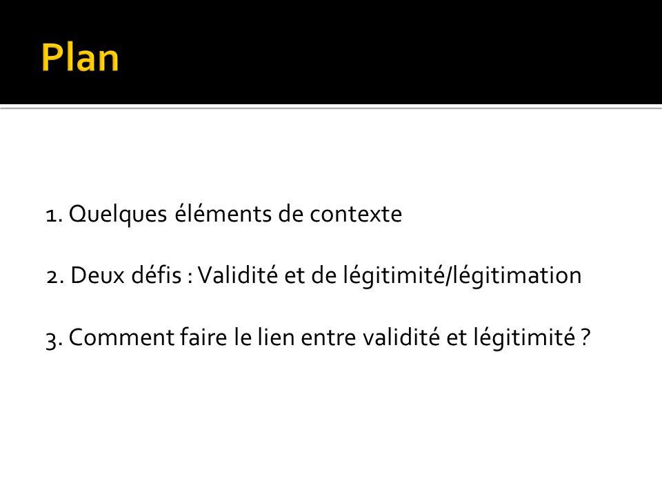 Plan 1. Quelques éléments de contexte 2. Deux défis : Validité et de légitimité/légitimation 3.
