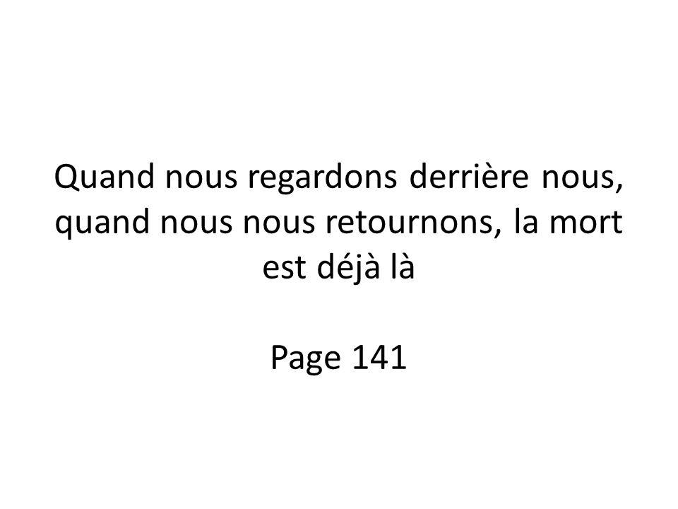 Quand nous regardons derrière nous, quand nous nous retournons, la mort est déjà là Page 141