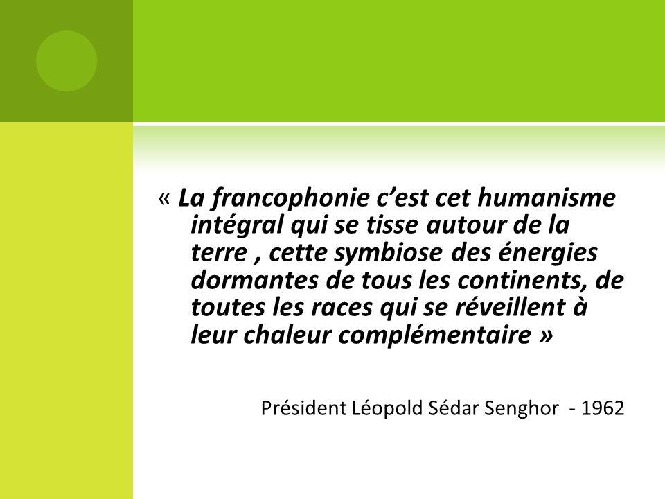 « La francophonie c'est cet humanisme intégral qui se tisse autour de la terre , cette symbiose des énergies dormantes de tous les continents, de toutes les races qui se réveillent à leur chaleur complémentaire »