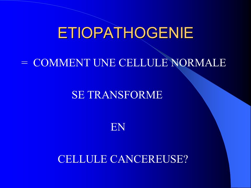 ETIOPATHOGENIE = COMMENT UNE CELLULE NORMALE SE TRANSFORME EN
