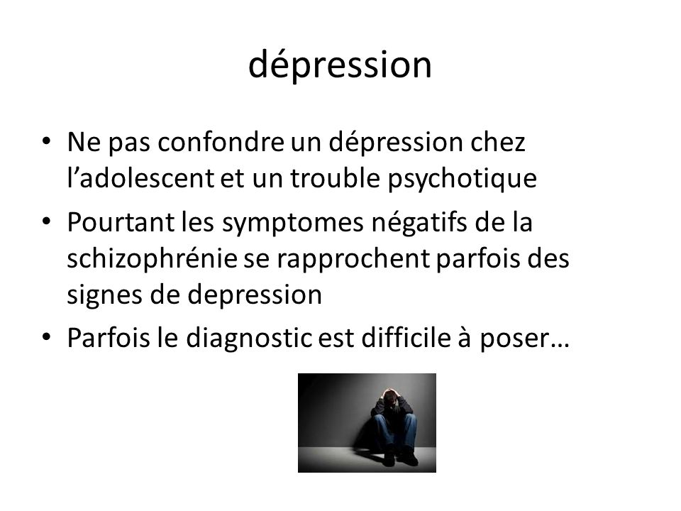 dépression Ne pas confondre un dépression chez l'adolescent et un trouble psychotique.