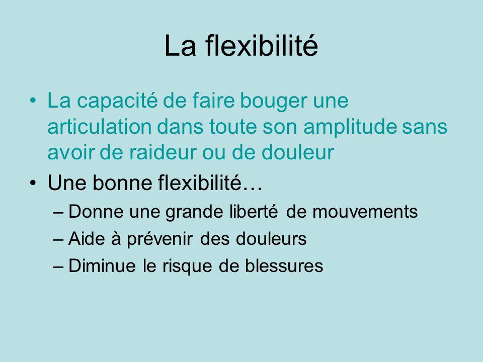 La flexibilitéLa capacité de faire bouger une articulation dans toute son amplitude sans avoir de raideur ou de douleur.