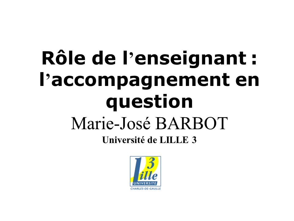 Rôle de l'enseignant : l'accompagnement en question Marie-José BARBOT Université de LILLE 3