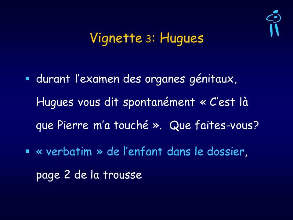 Vignette 3: Hugues durant l'examen des organes génitaux, Hugues vous dit spontanément « C'est là que Pierre m'a touché ». Que faites-vous