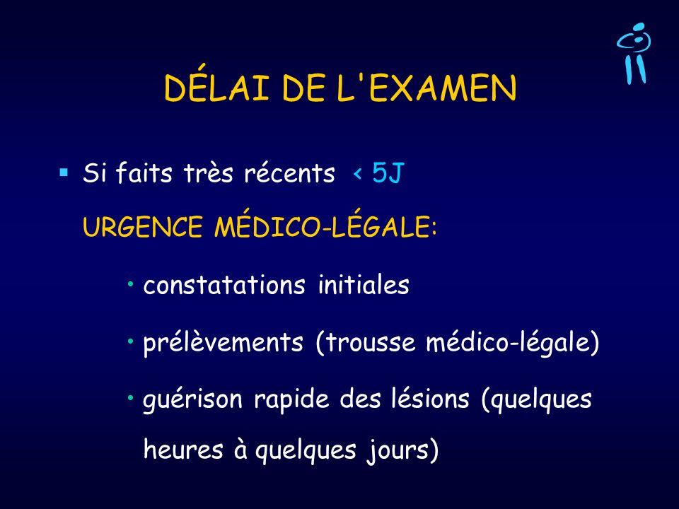 DÉLAI DE L EXAMEN Si faits très récents < 5J URGENCE MÉDICO-LÉGALE: