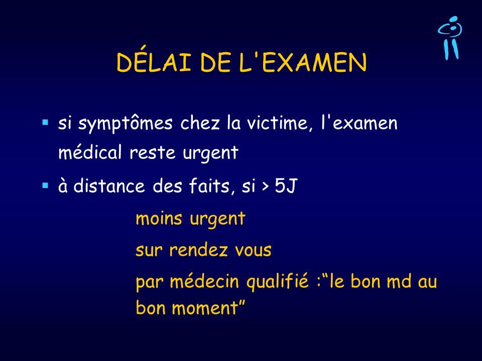 DÉLAI DE L EXAMEN si symptômes chez la victime, l examen médical reste urgent. à distance des faits, si > 5J.